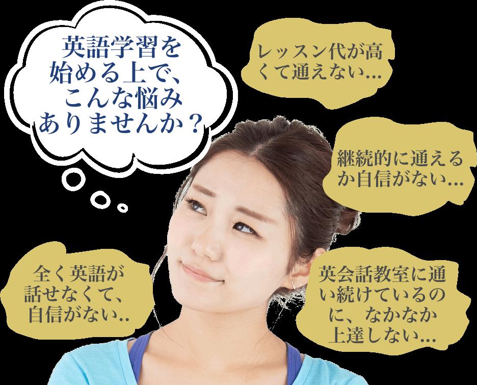 英語学習を始める上で、こんな悩みありませんか?「レッスン代が高くて通えない...」、「全く英語が話せなくて、自信がない...」、「継続的に通えるか自信がない...」、「英会話教室に通い続けているのに、なかなか上達しない...」